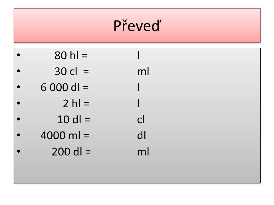 Řešení 80 hl = 8 000 30 cl = 300 6 000 dl = 600 2 hl = 200 10 dl = 100 4000 ml = 40 200 dl = 20 000 l ml l cl dl ml 80 hl = 8 000 30 cl = 300 6 000 dl = 600 2 hl = 200 10 dl = 100 4000 ml = 40 200 dl = 20 000 l ml l cl dl ml