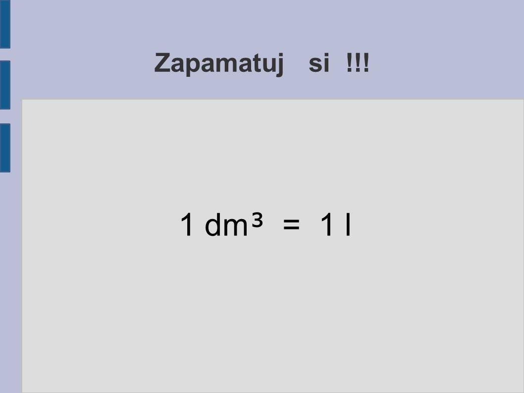 Zapamatuj si !!! 1 dm ³ = 1 l