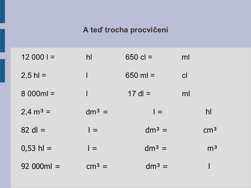 A teď trocha procvičení 12 000 l = hl 650 cl = ml 2,5 hl = l 650 ml = cl 8 000ml = l 17 dl = ml 2,4 m ³ = dm ³ = l = hl 82 dl = l = dm³ = cm³ 0,53 hl = l = dm³ = m³ 92 000ml = cm³ = dm³ = l