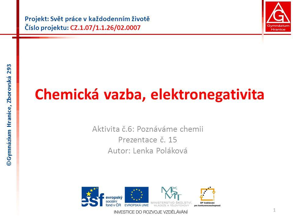 Chemická vazba, elektronegativita Aktivita č.6: Poznáváme chemii Prezentace č. 15 Autor: Lenka Poláková 1 Projekt: Svět práce v každodenním životě Čís