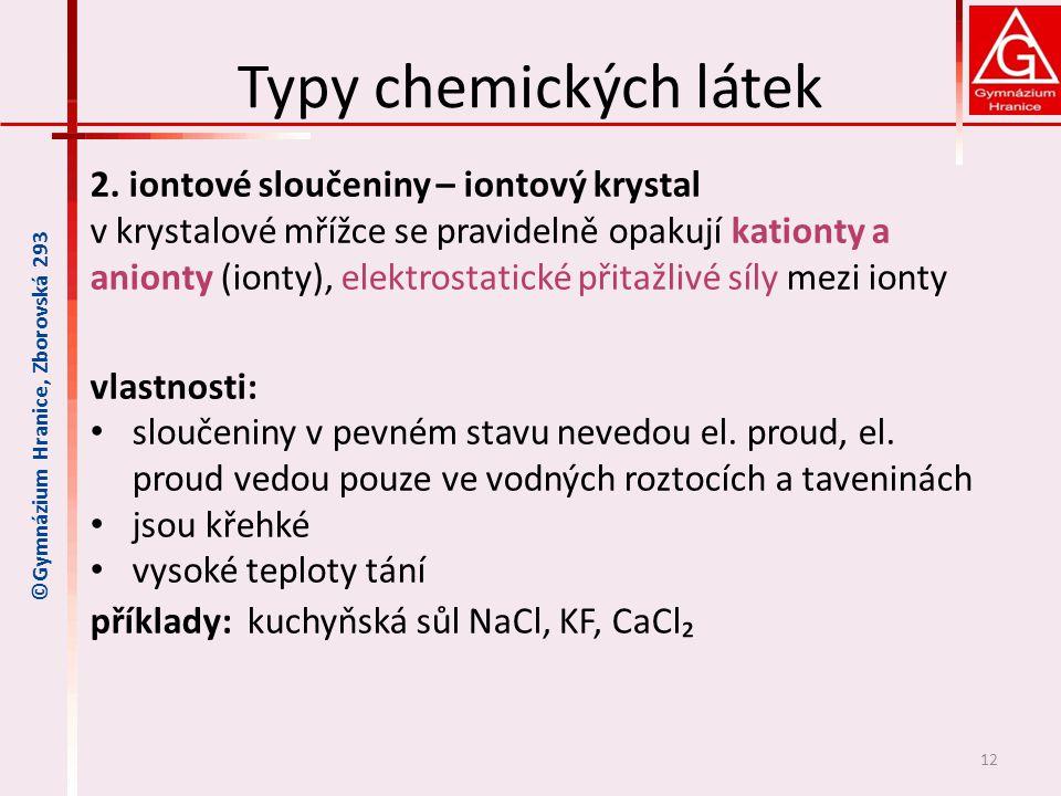 Typy chemických látek 2. iontové sloučeniny – iontový krystal v krystalové mřížce se pravidelně opakují kationty a anionty (ionty), elektrostatické př