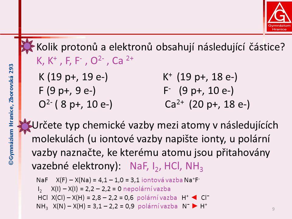 9 ©Gymnázium Hranice, Zborovská 293 K (19 p+, 19 e-) K + (19 p+, 18 e-) F (9 p+, 9 e-) F - (9 p+, 10 e-) O 2- ( 8 p+, 10 e-) Ca 2+ (20 p+, 18 e-) NaF