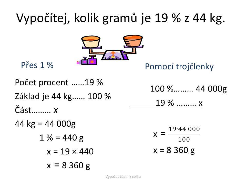 Vypočítej, kolik gramů je 19 % z 44 kg. Přes 1 % Počet procent ……19 % Základ je 44 kg…… 100 % Část……… x 44 kg = 44 000g 1 % = 440 g x = 19 × 440 x = 8