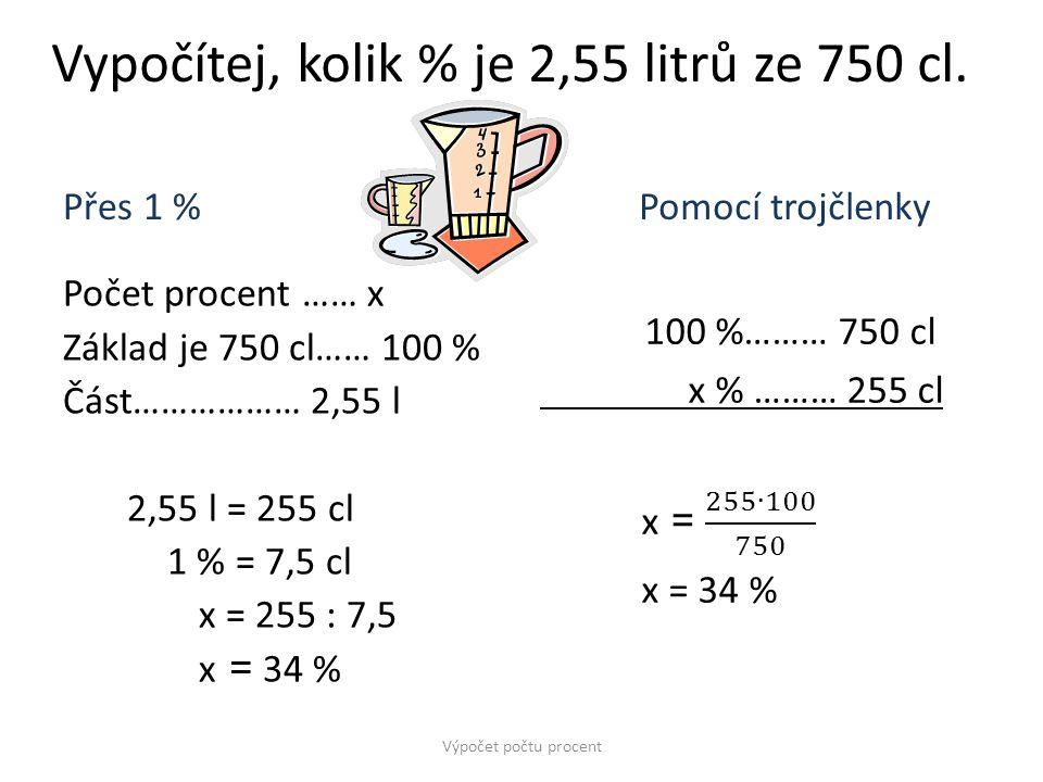 Vypočítej, kolik % je 2,55 litrů ze 750 cl. Přes 1 % Počet procent …… x Základ je 750 cl…… 100 % Část……………… 2,55 l 2,55 l = 255 cl 1 % = 7,5 cl x = 25