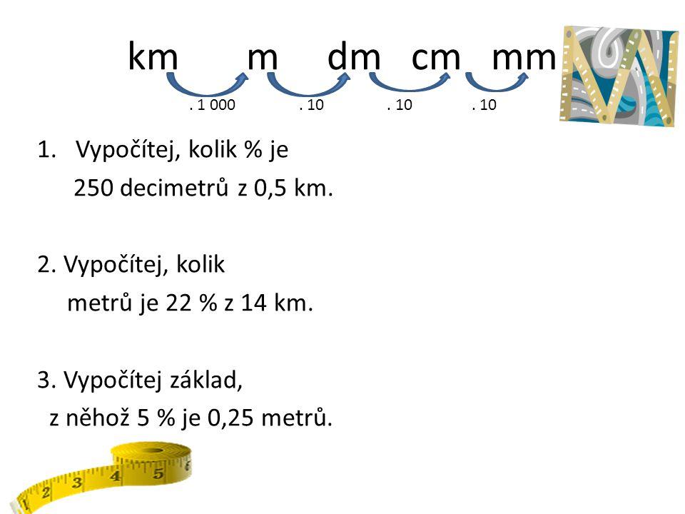 km m dm cm mm 1.Vypočítej, kolik % je 250 decimetrů z 0,5 km. 2. Vypočítej, kolik metrů je 22 % z 14 km. 3. Vypočítej základ, z něhož 5 % je 0,25 metr