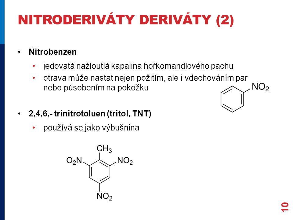 NITRODERIVÁTY DERIVÁTY (2) Nitrobenzen jedovatá nažloutlá kapalina hořkomandlového pachu otrava může nastat nejen požitím, ale i vdechováním par nebo působením na pokožku 2,4,6,- trinitrotoluen (tritol, TNT) používá se jako výbušnina 10