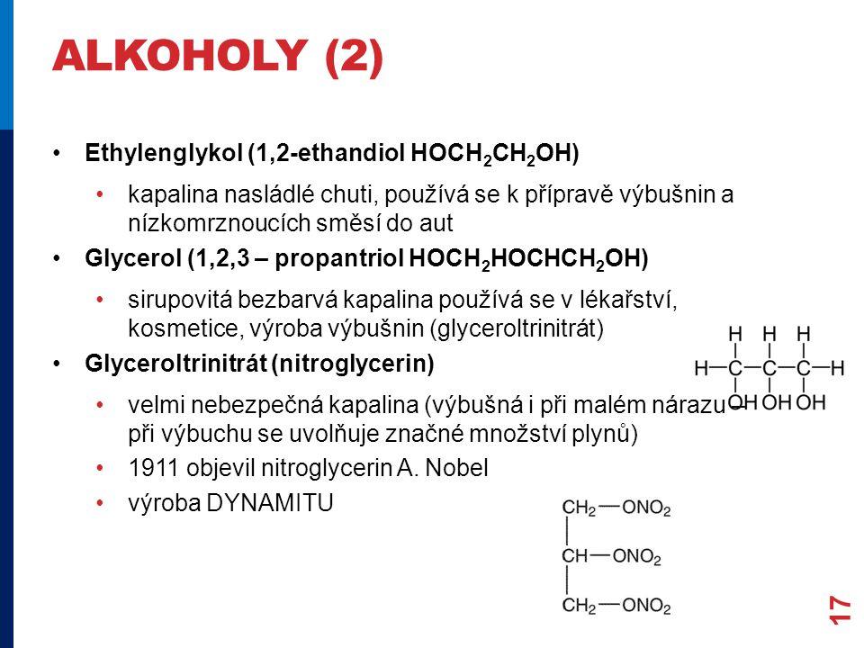 ALKOHOLY (2) Ethylenglykol (1,2-ethandiol HOCH 2 CH 2 OH) kapalina nasládlé chuti, používá se k přípravě výbušnin a nízkomrznoucích směsí do aut Glycerol (1,2,3 – propantriol HOCH 2 HOCHCH 2 OH) sirupovitá bezbarvá kapalina používá se v lékařství, kosmetice, výroba výbušnin (glyceroltrinitrát) Glyceroltrinitrát (nitroglycerin) velmi nebezpečná kapalina (výbušná i při malém nárazu – při výbuchu se uvolňuje značné množství plynů) 1911 objevil nitroglycerin A.