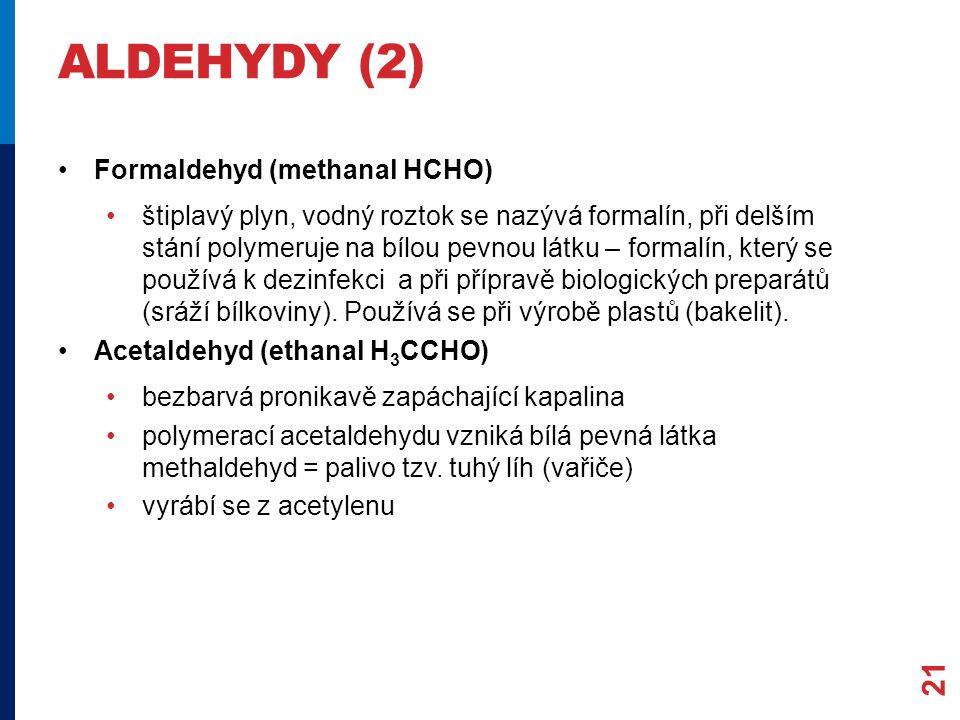 ALDEHYDY (2) Formaldehyd (methanal HCHO) štiplavý plyn, vodný roztok se nazývá formalín, při delším stání polymeruje na bílou pevnou látku – formalín, který se používá k dezinfekci a při přípravě biologických preparátů (sráží bílkoviny).
