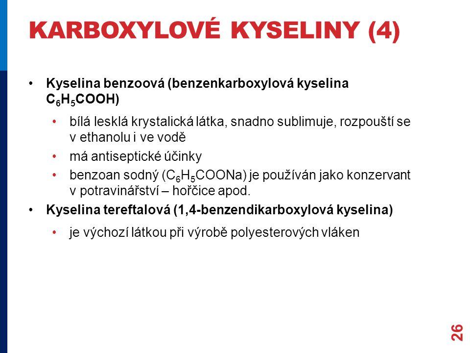 KARBOXYLOVÉ KYSELINY (4) Kyselina benzoová (benzenkarboxylová kyselina C 6 H 5 COOH) bílá lesklá krystalická látka, snadno sublimuje, rozpouští se v ethanolu i ve vodě má antiseptické účinky benzoan sodný (C 6 H 5 COONa) je používán jako konzervant v potravinářství – hořčice apod.