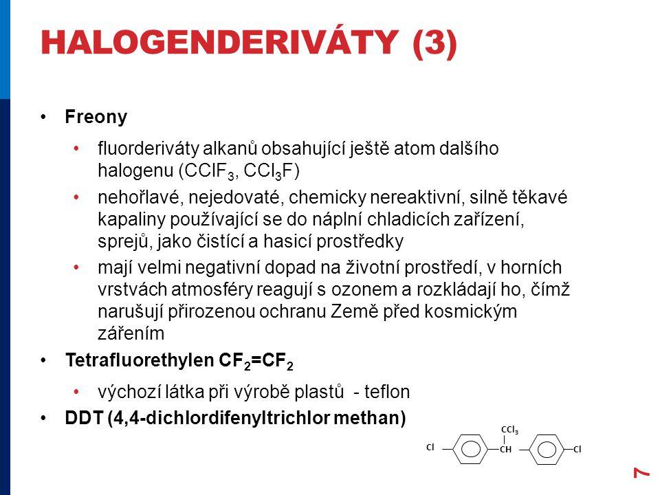HALOGENDERIVÁTY (3) Freony fluorderiváty alkanů obsahující ještě atom dalšího halogenu (CClF 3, CCl 3 F) nehořlavé, nejedovaté, chemicky nereaktivní, silně těkavé kapaliny používající se do náplní chladicích zařízení, sprejů, jako čistící a hasicí prostředky mají velmi negativní dopad na životní prostředí, v horních vrstvách atmosféry reagují s ozonem a rozkládají ho, čímž narušují přirozenou ochranu Země před kosmickým zářením Tetrafluorethylen CF 2 =CF 2 výchozí látka při výrobě plastů - teflon DDT (4,4-dichlordifenyltrichlor methan) Cl CH CCl 3 Cl 7