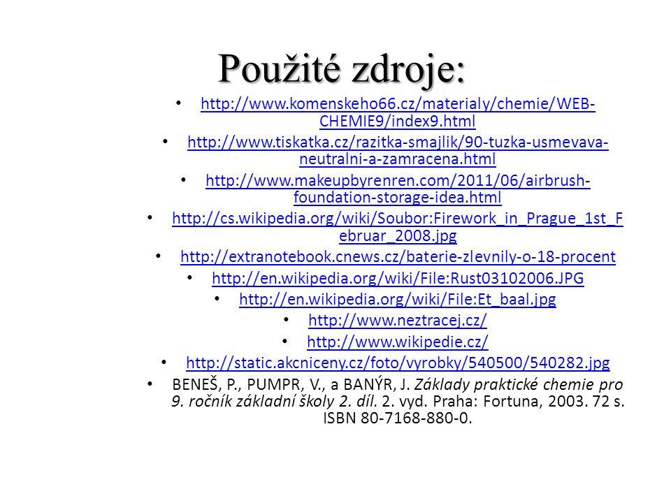 Použité zdroje: http://www.komenskeho66.cz/materialy/chemie/WEB- CHEMIE9/index9.html http://www.komenskeho66.cz/materialy/chemie/WEB- CHEMIE9/index9.html http://www.tiskatka.cz/razitka-smajlik/90-tuzka-usmevava- neutralni-a-zamracena.html http://www.tiskatka.cz/razitka-smajlik/90-tuzka-usmevava- neutralni-a-zamracena.html http://www.makeupbyrenren.com/2011/06/airbrush- foundation-storage-idea.html http://www.makeupbyrenren.com/2011/06/airbrush- foundation-storage-idea.html http://cs.wikipedia.org/wiki/Soubor:Firework_in_Prague_1st_F ebruar_2008.jpg http://cs.wikipedia.org/wiki/Soubor:Firework_in_Prague_1st_F ebruar_2008.jpg http://extranotebook.cnews.cz/baterie-zlevnily-o-18-procent http://en.wikipedia.org/wiki/File:Rust03102006.JPG http://en.wikipedia.org/wiki/File:Et_baal.jpg http://www.neztracej.cz/ http://www.wikipedie.cz/ http://static.akcniceny.cz/foto/vyrobky/540500/540282.jpg BENEŠ, P., PUMPR, V., a BANÝR, J.