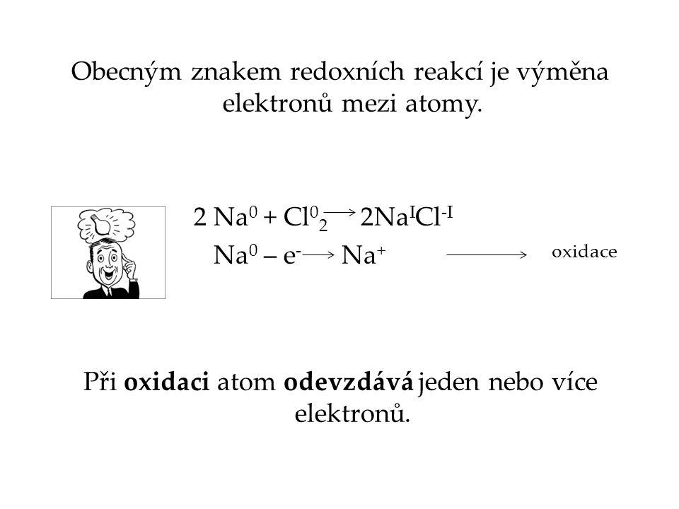 Obecným znakem redoxních reakcí je výměna elektronů mezi atomy. 2 Na 0 + Cl 0 2 2Na I Cl -I Na 0 – e - Na + Při oxidaci atom odevzdává jeden nebo více