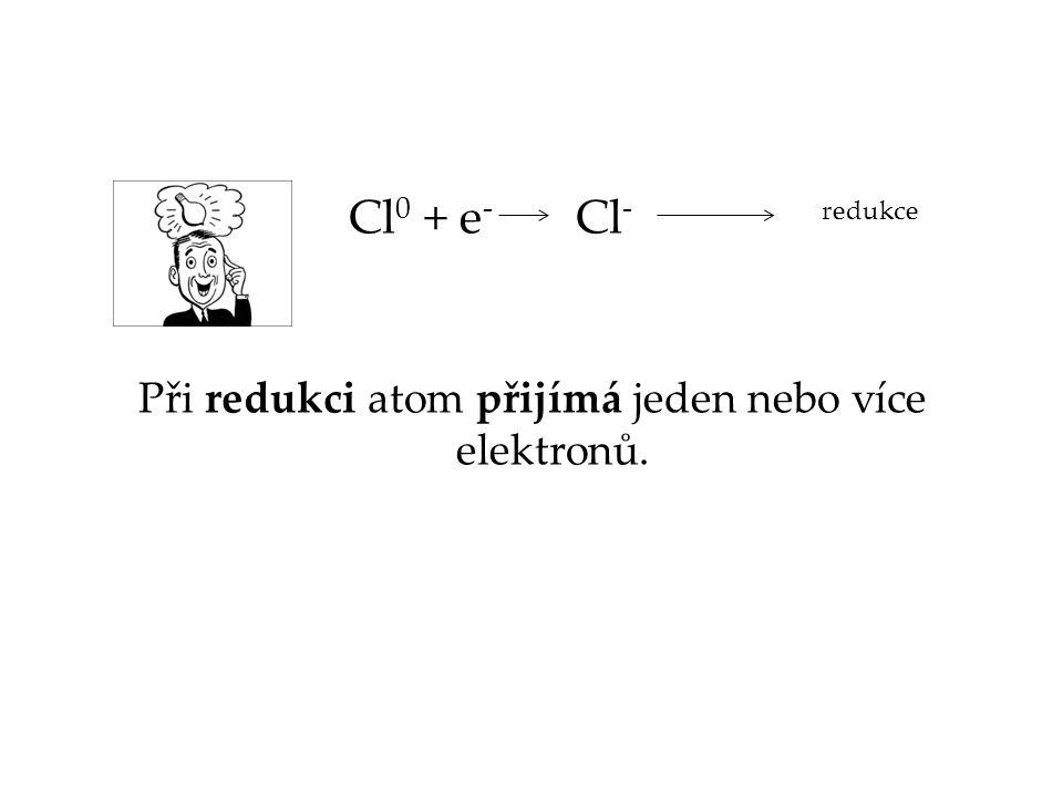 Cl 0 + e - Cl - Při redukci atom přijímá jeden nebo více elektronů. redukce
