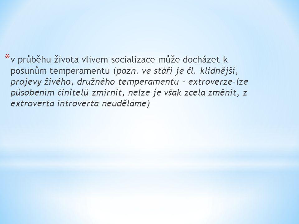 * v průběhu života vlivem socializace může docházet k posunům temperamentu (pozn. ve stáří je čl. klidnější, projevy živého, družného temperamentu – e