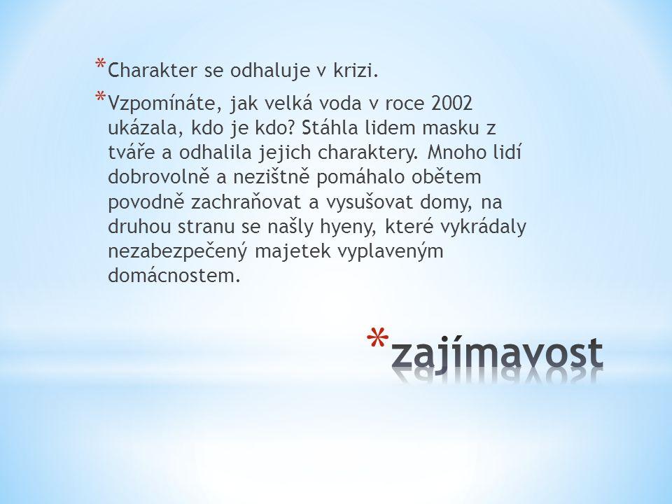 * Charakter se odhaluje v krizi. * Vzpomínáte, jak velká voda v roce 2002 ukázala, kdo je kdo? Stáhla lidem masku z tváře a odhalila jejich charaktery