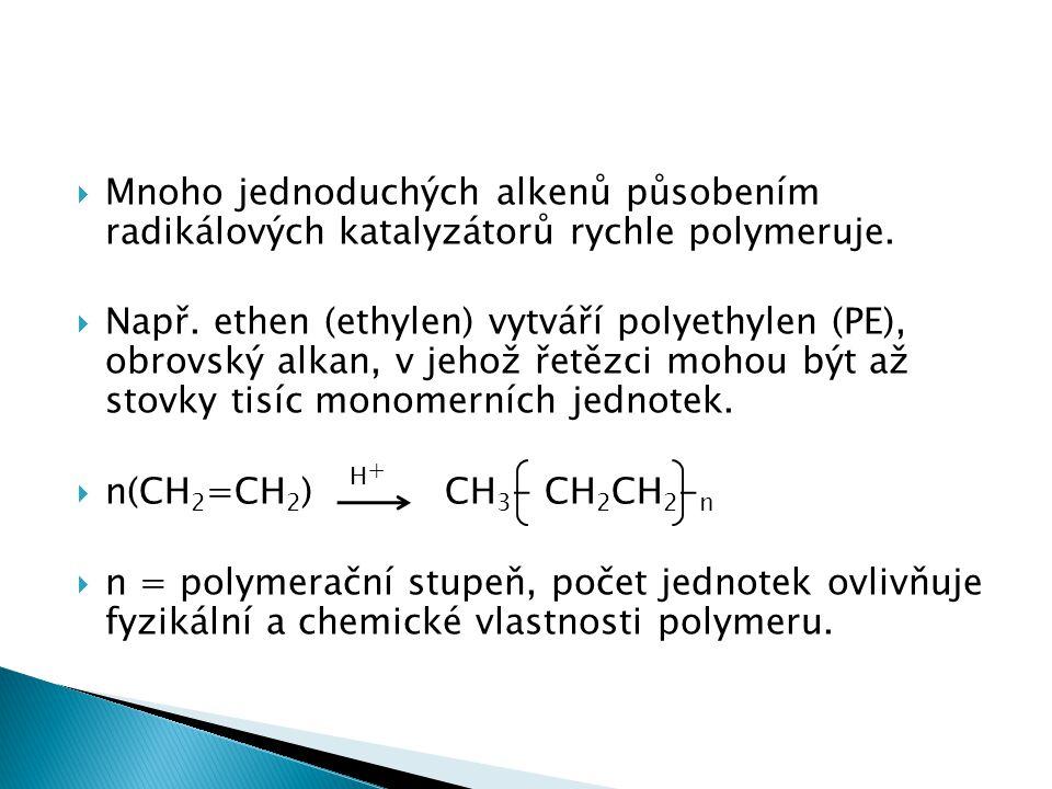  Mnoho jednoduchých alkenů působením radikálových katalyzátorů rychle polymeruje.  Např. ethen (ethylen) vytváří polyethylen (PE), obrovský alkan, v