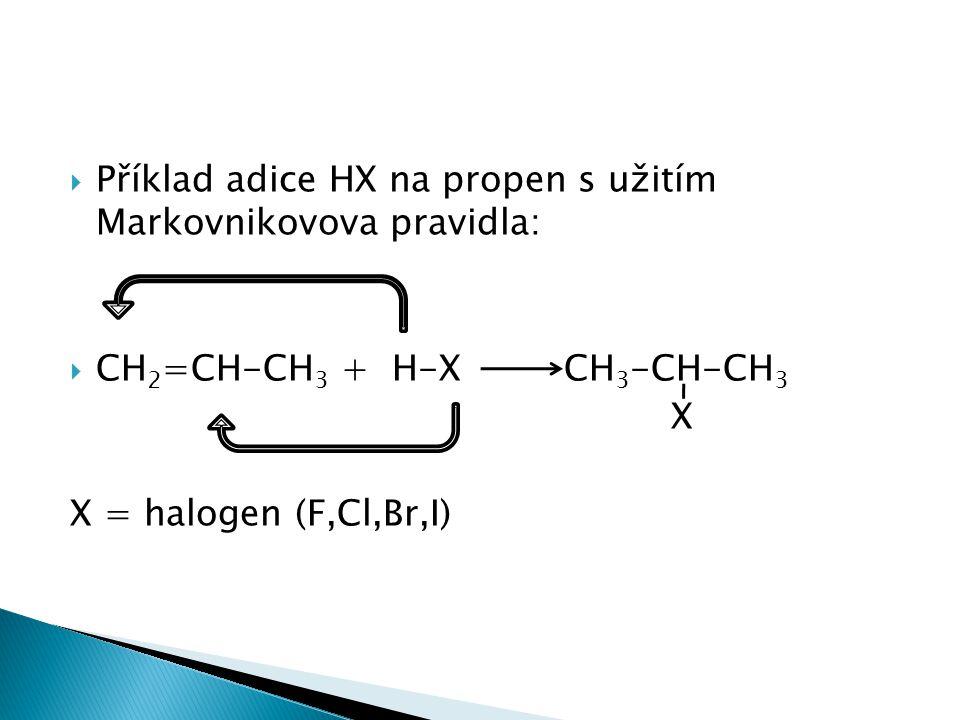  Příklad adice HX na propen s užitím Markovnikovova pravidla:  CH 2 =CH-CH 3 + H-X CH 3 -CH-CH 3 X X = halogen (F,Cl,Br,I)
