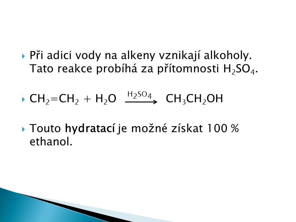  Při adici vody na alkeny vznikají alkoholy. Tato reakce probíhá za přítomnosti H 2 SO 4.  CH 2 =CH 2 + H 2 O H 2 SO 4 CH 3 CH 2 OH  Touto hydratac