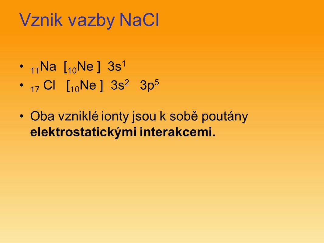 Vznik vazby NaCl 11 Na [ 10 Ne ] 3s 1 17 Cl [ 10 Ne ] 3s 2 3p 5 Oba vzniklé ionty jsou k sobě poutány elektrostatickými interakcemi.