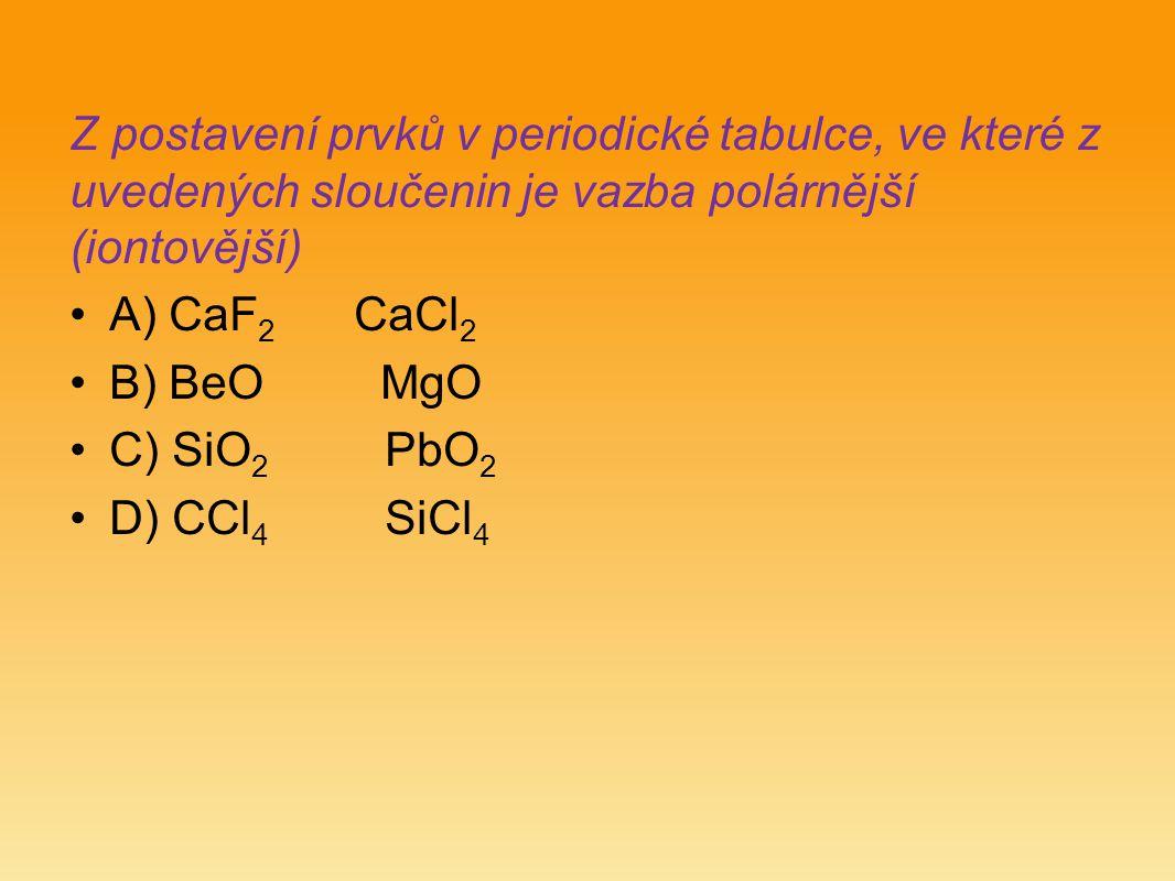 Z postavení prvků v periodické tabulce, ve které z uvedených sloučenin je vazba polárnější (iontovější) A) CaF 2 CaCl 2 B) BeO MgO C) SiO 2 PbO 2 D) C