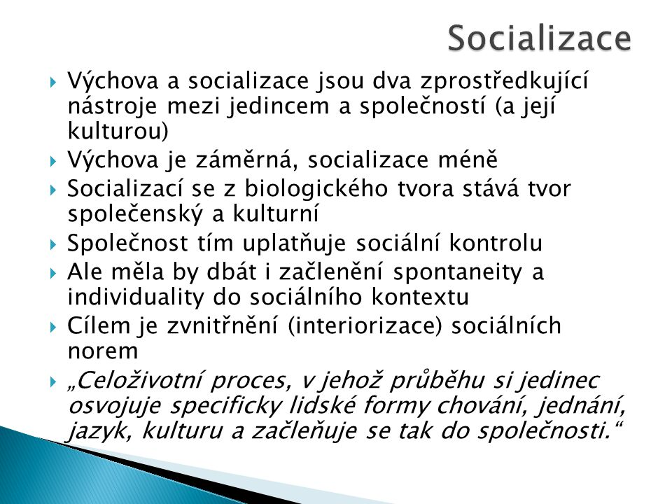 """ Výchova a socializace jsou dva zprostředkující nástroje mezi jedincem a společností (a její kulturou)  Výchova je záměrná, socializace méně  Socializací se z biologického tvora stává tvor společenský a kulturní  Společnost tím uplatňuje sociální kontrolu  Ale měla by dbát i začlenění spontaneity a individuality do sociálního kontextu  Cílem je zvnitřnění (interiorizace) sociálních norem  """"Celoživotní proces, v jehož průběhu si jedinec osvojuje specificky lidské formy chování, jednání, jazyk, kulturu a začleňuje se tak do společnosti."""