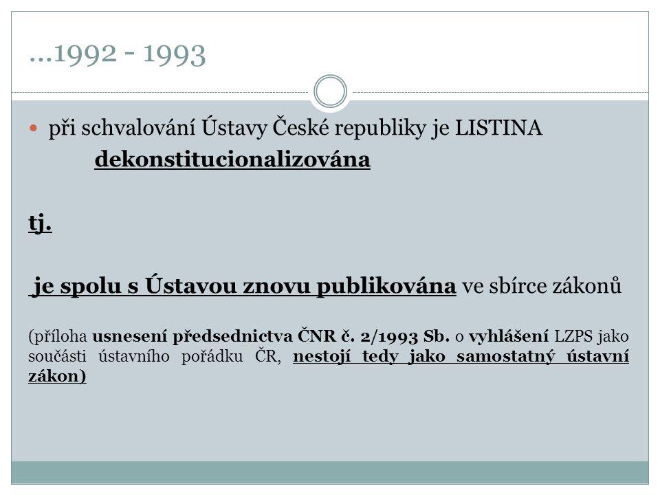 ...1992 - 1993 při schvalování Ústavy České republiky je LISTINA dekonstitucionalizována tj. je spolu s Ústavou znovu publikována ve sbírce zákonů (př