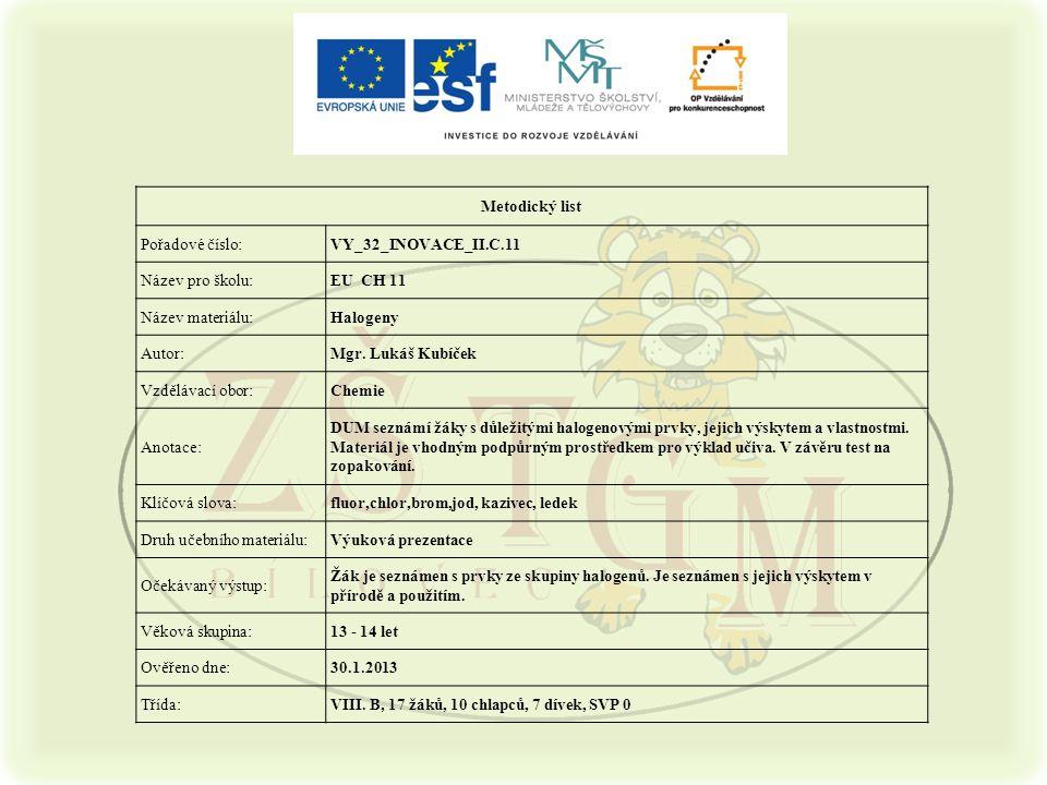 Metodický list Pořadové číslo:VY_32_INOVACE_II.C.11 Název pro školu:EU CH 11 Název materiálu:Halogeny Autor:Mgr. Lukáš Kubíček Vzdělávací obor:Chemie