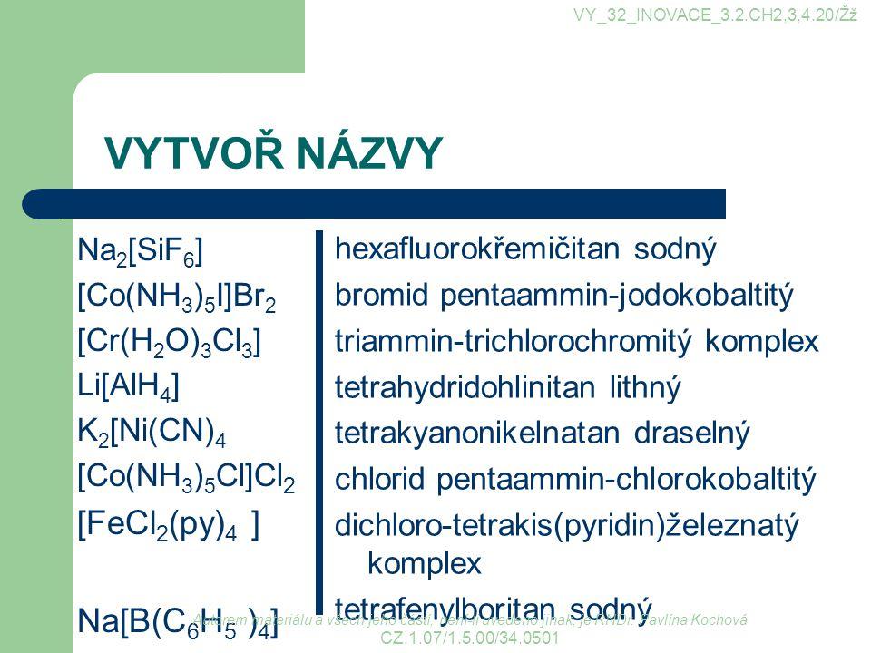 VYTVOŘ NÁZVY Na 2 [SiF 6 ] [Co(NH 3 ) 5 I]Br 2 [Cr(H 2 O) 3 Cl 3 ] Li[AlH 4 ] K 2 [Ni(CN) 4 [Co(NH 3 ) 5 Cl]Cl 2 [FeCl 2 (py) 4 ] Na[B(C 6 H 5 ) 4 ] hexafluorokřemičitan sodný bromid pentaammin-jodokobaltitý triammin-trichlorochromitý komplex tetrahydridohlinitan lithný tetrakyanonikelnatan draselný chlorid pentaammin-chlorokobaltitý dichloro-tetrakis(pyridin)železnatý komplex tetrafenylboritan sodný Autorem materiálu a všech jeho částí, není-li uvedeno jinak, je RNDr.