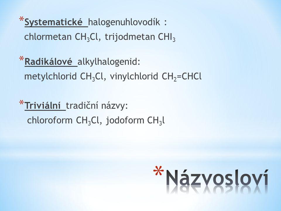 * Systematické halogenuhlovodík : chlormetan CH 3 Cl, trijodmetan CHI 3 * Radikálové alkylhalogenid: metylchlorid CH 3 Cl, vinylchlorid CH 2 =CHCl * T