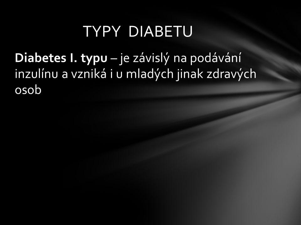 Diabetes I. typu – je závislý na podávání inzulínu a vzniká i u mladých jinak zdravých osob TYPY DIABETU