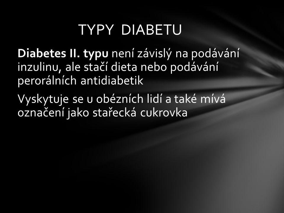 Diabetes II. typu není závislý na podávání inzulinu, ale stačí dieta nebo podávání perorálních antidiabetik Vyskytuje se u obézních lidí a také mívá o