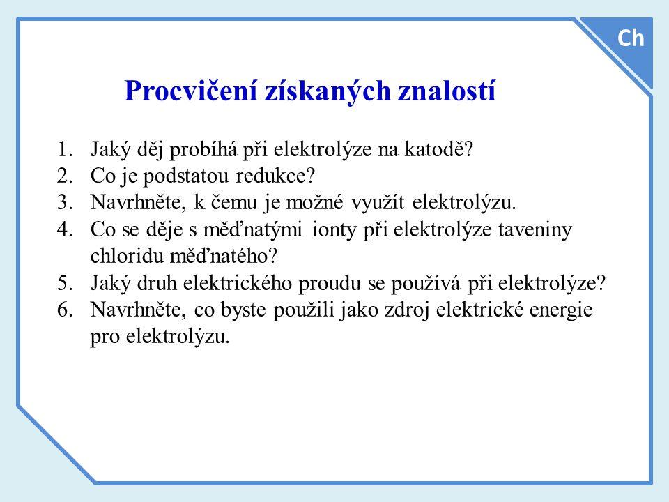 Ch Procvičení získaných znalostí 1.Jaký děj probíhá při elektrolýze na katodě.