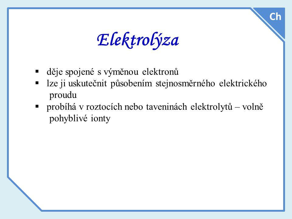Elektrolýza  děje spojené s výměnou elektronů  lze ji uskutečnit působením stejnosměrného elektrického proudu  probíhá v roztocích nebo taveninách elektrolytů – volně pohyblivé ionty Ch