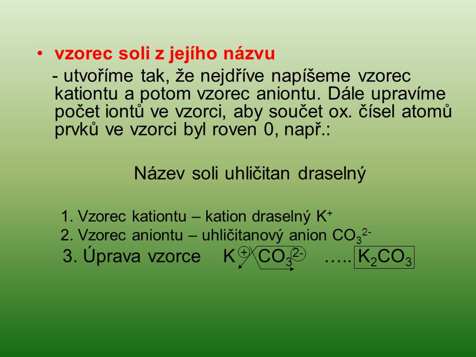 vzorec soli z jejího názvu - utvoříme tak, že nejdříve napíšeme vzorec kationtu a potom vzorec aniontu. Dále upravíme počet iontů ve vzorci, aby souče