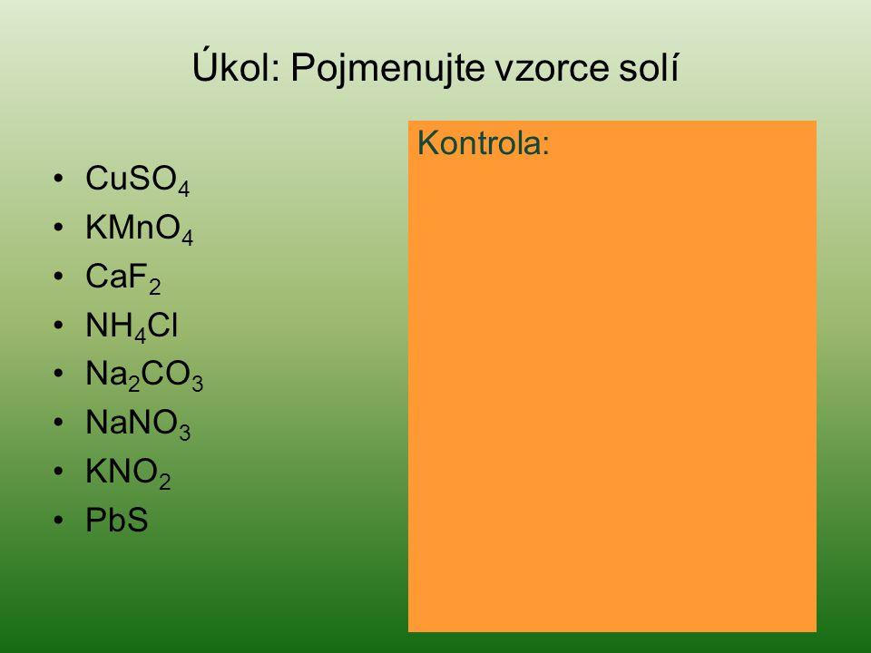 Úkol: Pojmenujte vzorce solí CuSO 4 síran měďnatý KMnO 4 manganistan draselný CaF 2 fluorid vápenatý NH 4 Cl chlorid amonný Na 2 CO 3 uhličitan sodný