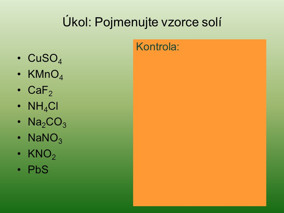 Úkol: Pojmenujte vzorce solí CuSO 4 síran měďnatý KMnO 4 manganistan draselný CaF 2 fluorid vápenatý NH 4 Cl chlorid amonný Na 2 CO 3 uhličitan sodný NaNO 3 dusičnan sodný KNO 2 dusitan draselný PbS sulfid olovnatý Kontrola: