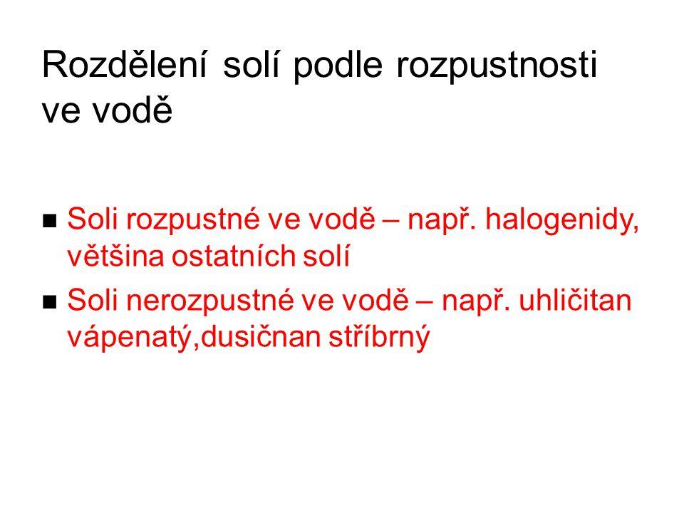 Rozdělení solí podle rozpustnosti ve vodě Soli rozpustné ve vodě – např. halogenidy, většina ostatních solí Soli nerozpustné ve vodě – např. uhličitan