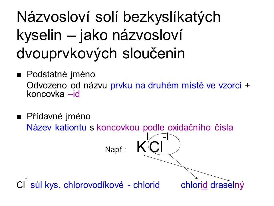 Názvosloví solí bezkyslíkatých kyselin – jako názvosloví dvouprvkových sloučenin Podstatné jméno Odvozeno od názvu prvku na druhém místě ve vzorci + k