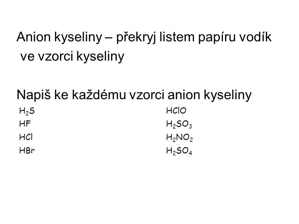Anion kyseliny – překryj listem papíru vodík ve vzorci kyseliny Napiš ke každému vzorci anion kyseliny H 2 SHClO HFH 2 SO 3 HClH 2 NO 2 HBrH 2 SO 4