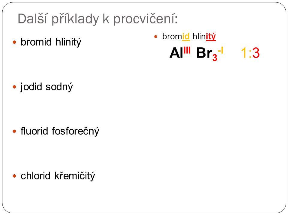 Další příklady k procvičení: bromid hlinitý jodid sodný fluorid fosforečný chlorid křemičitý bromid hlinitý Al III Br 3 -I 1:3