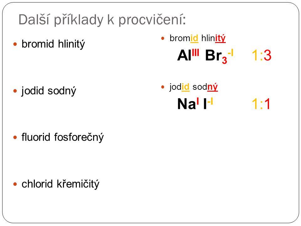 Další příklady k procvičení: bromid hlinitý jodid sodný fluorid fosforečný chlorid křemičitý bromid hlinitý Al III Br 3 -I 1:3 jodid sodný Na I I -I 1:1