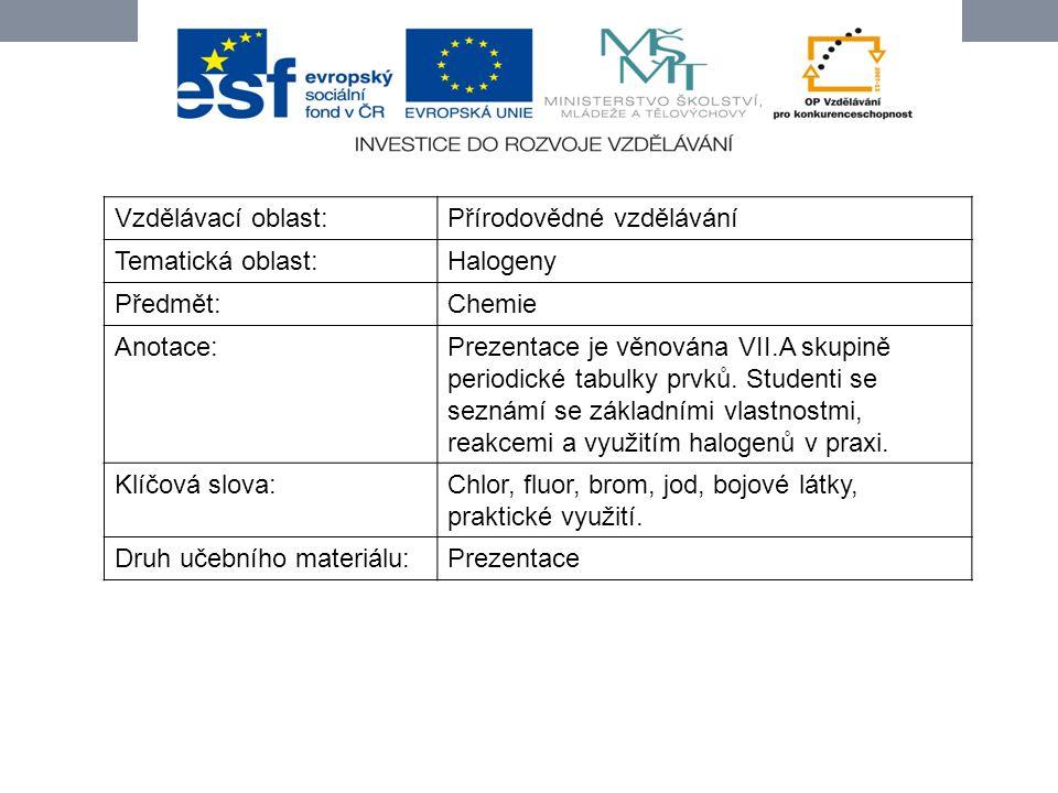 Vzdělávací oblast:Přírodovědné vzdělávání Tematická oblast:Halogeny Předmět:Chemie Anotace:Prezentace je věnována VII.A skupině periodické tabulky prv