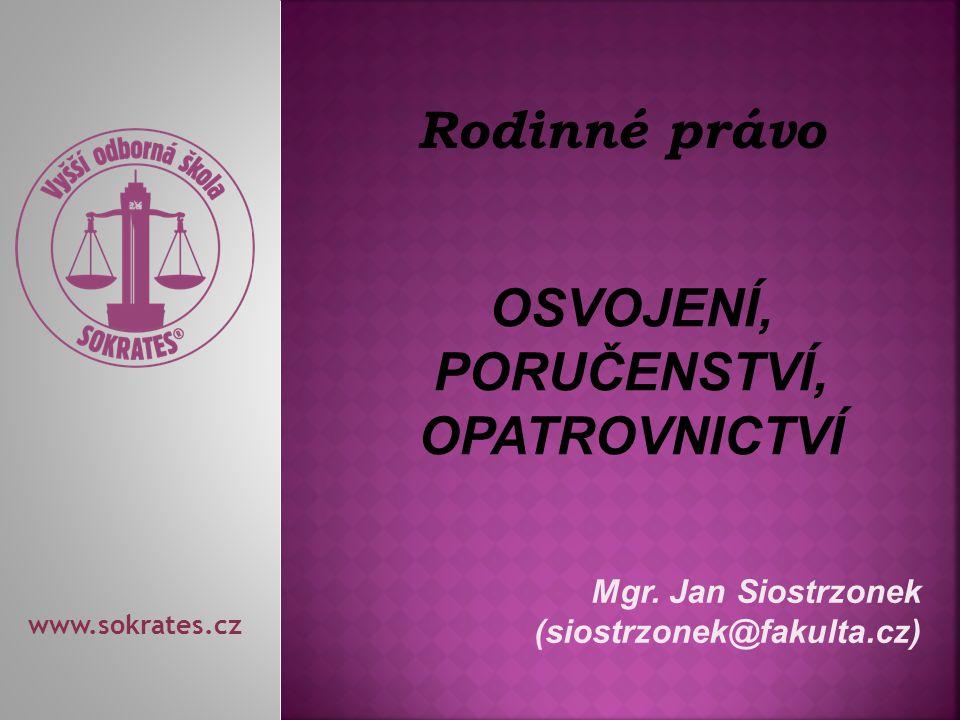 Mgr. Jan Siostrzonek (siostrzonek@fakulta.cz) www.sokrates.cz Rodinné právo OSVOJENÍ, PORUČENSTVÍ, OPATROVNICTVÍ