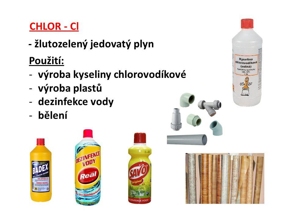 CHLOR - Cl - žlutozelený jedovatý plyn Použití: -výroba kyseliny chlorovodíkové -výroba plastů -dezinfekce vody -bělení