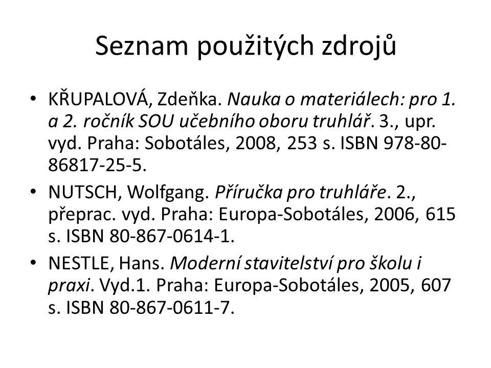 Seznam použitých zdrojů KŘUPALOVÁ, Zdeňka. Nauka o materiálech: pro 1. a 2. ročník SOU učebního oboru truhlář. 3., upr. vyd. Praha: Sobotáles, 2008, 2