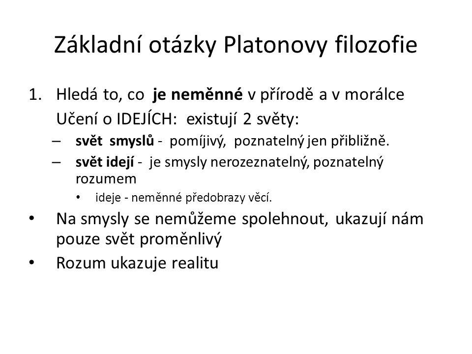 Základní otázky Platonovy filozofie 1.Hledá to, co je neměnné v přírodě a v morálce Učení o IDEJÍCH: existují 2 světy: – svět smyslů - pomíjivý, poznatelný jen přibližně.