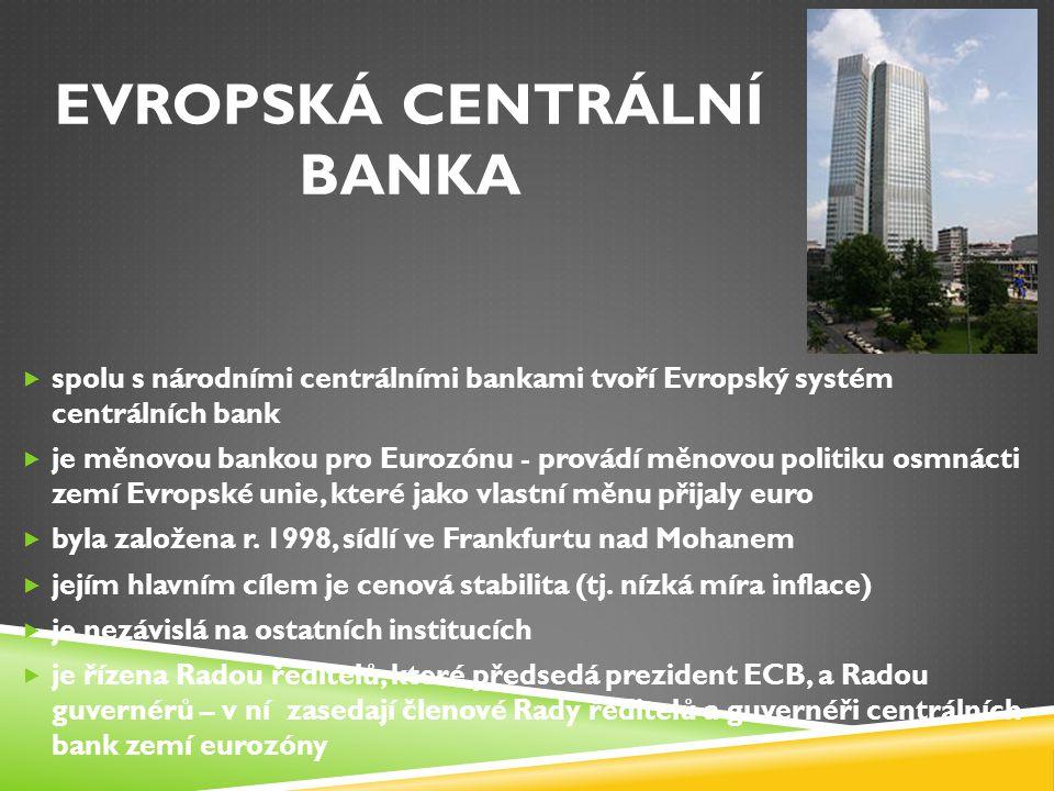 EVROPSKÁ CENTRÁLNÍ BANKA  spolu s národními centrálními bankami tvoří Evropský systém centrálních bank  je měnovou bankou pro Eurozónu - provádí měn