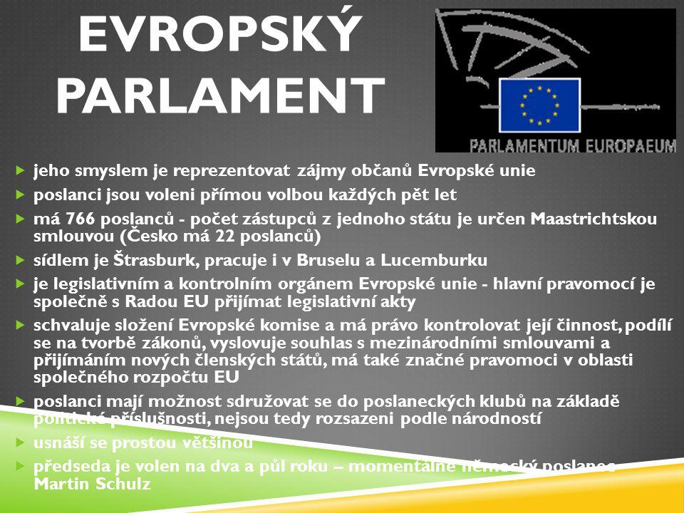 EVROPSKÝ PARLAMENT  jeho smyslem je reprezentovat zájmy občanů Evropské unie  poslanci jsou voleni přímou volbou každých pět let  má 766 poslanců -