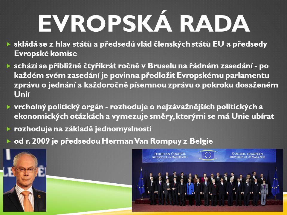RADA EU – RADA MINISTRŮ  rozhodující instituce EU, zastupuje zájmy členských států na evropské úrovni  její hlavní pravomocí společně s Evropským parlamentem je přijímání zákonů  jedná v různých složeních - nejvyšší úrovní je Rada složená z ministrů jednotlivých států, kteří se schází podle potřeby (nejčastější zasedání mají ministři zemědělství, ministři financí a ministři zahraničních věcí)  jednání probíhají v Bruselu a Lucemburku  rozhoduje buď jednomyslně, kvalifikovanou nebo prostou většinou hlasů  každý půlrok předsedá Radě jiná země EU - hlavním úkolem předsedající země je organizovat setkání Rady a reprezentovat EU navenek