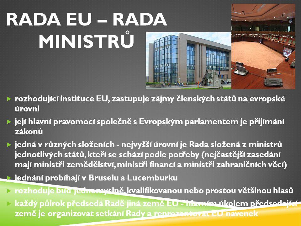 RADA EU – RADA MINISTRŮ  rozhodující instituce EU, zastupuje zájmy členských států na evropské úrovni  její hlavní pravomocí společně s Evropským pa
